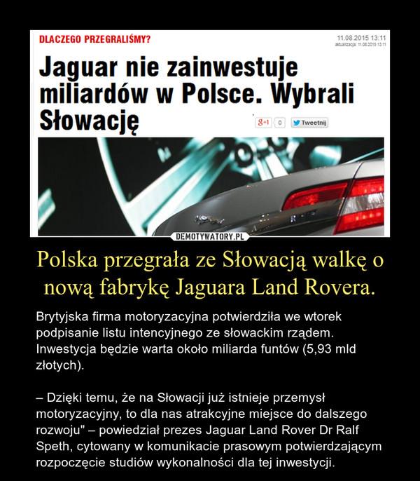 """Polska przegrała ze Słowacją walkę o nową fabrykę Jaguara Land Rovera. – Brytyjska firma motoryzacyjna potwierdziła we wtorek podpisanie listu intencyjnego ze słowackim rządem. Inwestycja będzie warta około miliarda funtów (5,93 mld złotych).– Dzięki temu, że na Słowacji już istnieje przemysł motoryzacyjny, to dla nas atrakcyjne miejsce do dalszego rozwoju"""" – powiedział prezes Jaguar Land Rover Dr Ralf Speth, cytowany w komunikacie prasowym potwierdzającym rozpoczęcie studiów wykonalności dla tej inwestycji."""