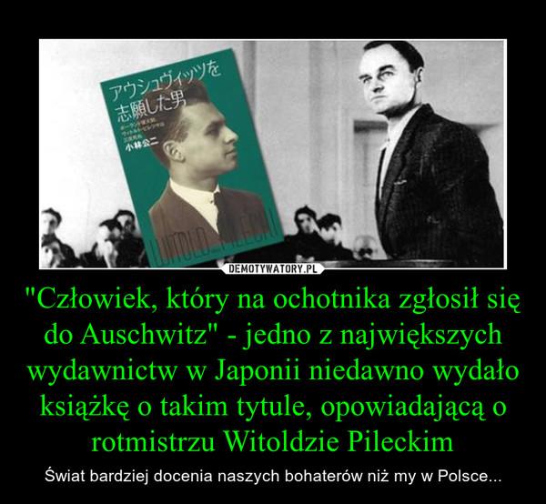 """""""Człowiek, który na ochotnika zgłosił się do Auschwitz"""" - jedno z największych wydawnictw w Japonii niedawno wydało książkę o takim tytule, opowiadającą o rotmistrzu Witoldzie Pileckim – Świat bardziej docenia naszych bohaterów niż my w Polsce..."""