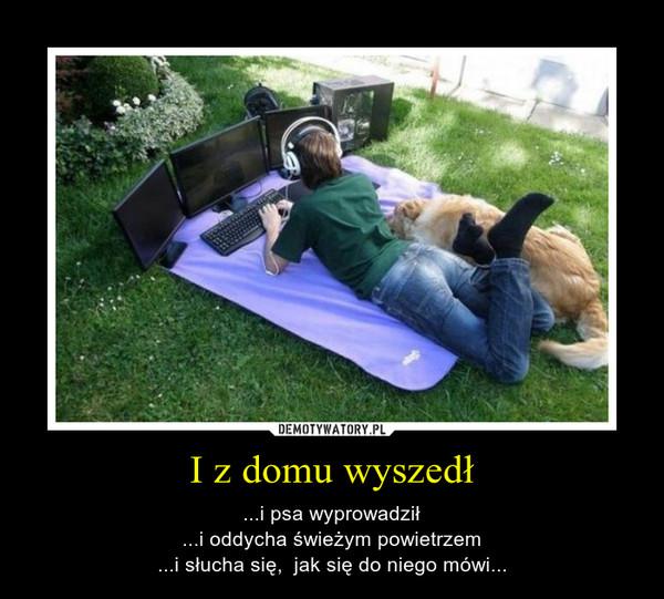 I z domu wyszedł – ...i psa wyprowadził...i oddycha świeżym powietrzem...i słucha się,  jak się do niego mówi...