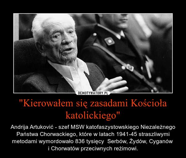 """""""Kierowałem się zasadami Kościoła katolickiego"""" – Andrija Artuković - szef MSW katofaszystowskiego Niezależnego Państwa Chorwackiego, które w latach 1941-45 straszliwymi metodami wymordowało 836 tysięcy  Serbów, Żydów, Cyganów i Chorwatów przeciwnych reżimowi."""