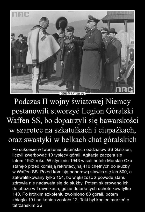 Podczas II wojny światowej Niemcy postanowili stworzyć Legion Góralski Waffen SS, bo dopatrzyli się bawarskości w szarotce na szkatułkach i ciupażkach, oraz swastyki w belkach chat góralskich – Po sukcesie w tworzeniu ukraińskich oddziałów SS Galizien, liczyli zwerbować 10 tysięcy górali! Agitacja zaczęła się latem 1942 roku. W styczniu 1943 w sali hotelu Morskie Oko stanęło przed komisją rekrutacyjną 410 chętnych do służby w Waffen SS. Przed komisją poborową stawiło się ich 300, a zakwalifikowany tylko 154, bo większość z powodu stanu zdrowia nie nadawała się do służby. Potem skierowano ich do obozu w Trawnikach, gdzie dotarło tych ochotników tylko 140. Po krótkim szkoleniu zwolniono 88 górali, potem zbiegło 19 i na koniec zostało 12. Taki był koniec marzeń o tatrzańskim SS