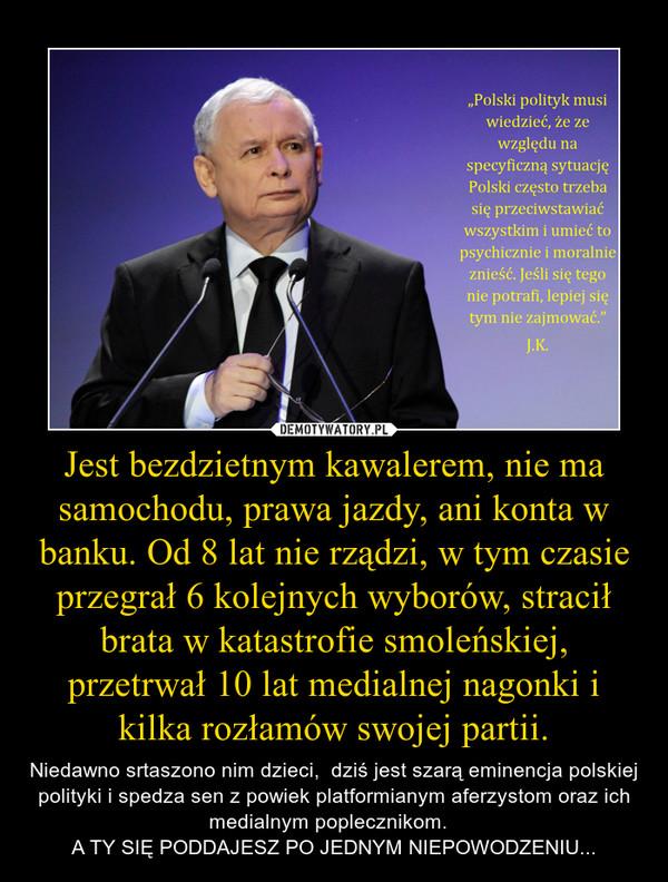 Jest bezdzietnym kawalerem, nie ma samochodu, prawa jazdy, ani konta w banku. Od 8 lat nie rządzi, w tym czasie przegrał 6 kolejnych wyborów, stracił brata w katastrofie smoleńskiej, przetrwał 10 lat medialnej nagonki i kilka rozłamów swojej partii. – Niedawno srtaszono nim dzieci,  dziś jest szarą eminencja polskiej polityki i spedza sen z powiek platformianym aferzystom oraz ich medialnym poplecznikom.  A TY SIĘ PODDAJESZ PO JEDNYM NIEPOWODZENIU...