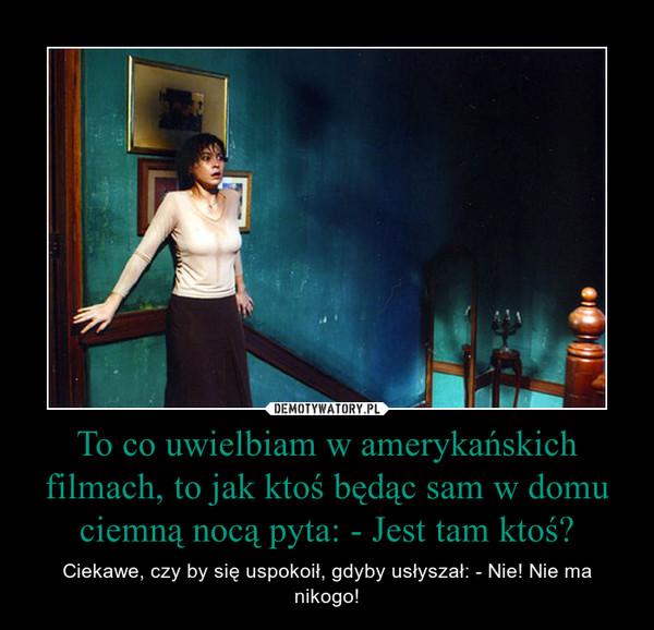 To co uwielbiam w amerykańskich filmach, to jak ktoś będąc sam w domu ciemną nocą pyta: - Jest tam ktoś? – Ciekawe, czy by się uspokoił, gdyby usłyszał: - Nie! Nie ma nikogo!