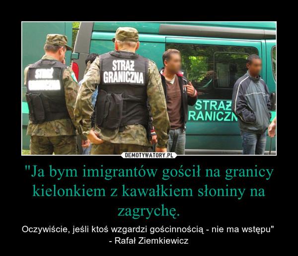 """""""Ja bym imigrantów gościł na granicy kielonkiem z kawałkiem słoniny na zagrychę. – Oczywiście, jeśli ktoś wzgardzi gościnnością - nie ma wstępu"""" - Rafał Ziemkiewicz"""