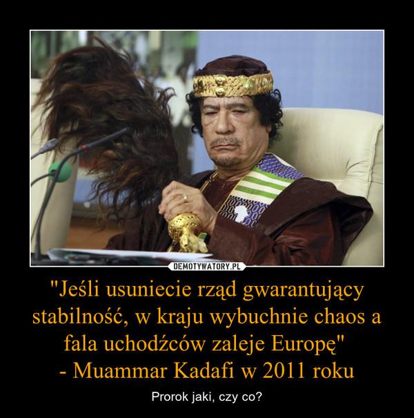 """""""Jeśli usuniecie rząd gwarantujący stabilność, w kraju wybuchnie chaos a fala uchodźców zaleje Europę"""" - Muammar Kadafi w 2011 roku – Prorok jaki, czy co?"""