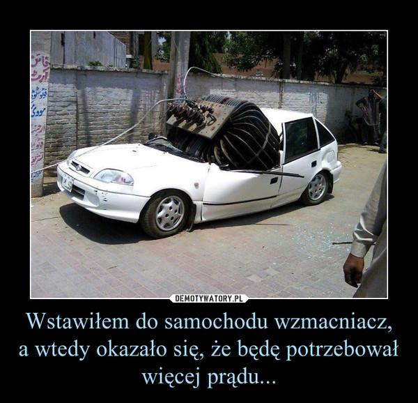 Wstawiłem do samochodu wzmacniacz, a wtedy okazało się, że będę potrzebował więcej prądu... –