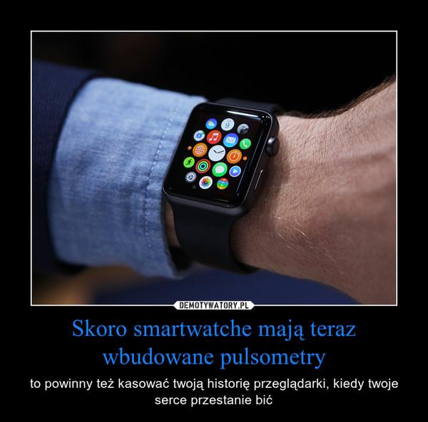 Skoro smartwatche mają teraz wbudowane pulsometry – to powinny też kasować twoją historię przeglądarki, kiedy twoje serce przestanie bić