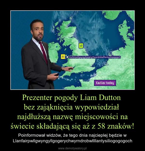 Prezenter pogody Liam Dutton bez zająknięcia wypowiedział najdłuższą nazwę miejscowości na świecie składającą się aż z 58 znaków! – Poinformował widzów, że tego dnia najcieplej będzie wLlanfairpwllgwyngyllgogerychwyrndrobwllllantysiliogogogoch