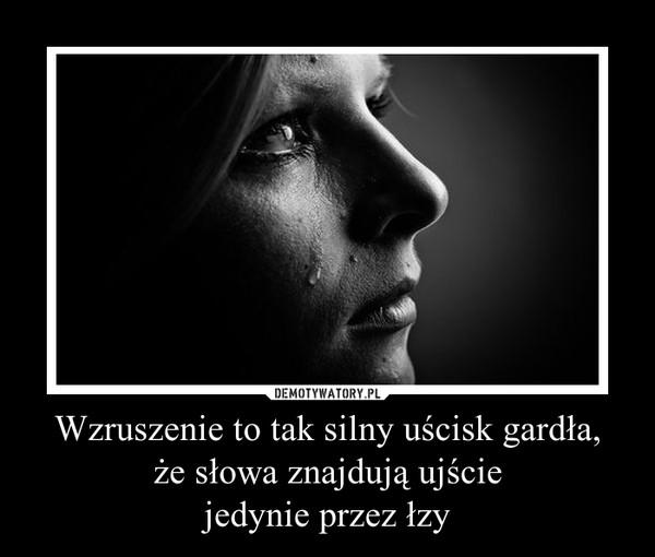 Wzruszenie to tak silny uścisk gardła,że słowa znajdują ujściejedynie przez łzy –
