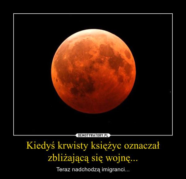 Kiedyś krwisty księżyc oznaczał zbliżającą się wojnę... – Teraz nadchodzą imigranci...