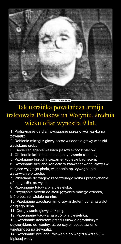 Tak ukraińka powstańcza armija traktowała Polaków na Wołyniu, średnia wieku ofiar wynosiła 9 lat. – 1. Podrzynanie gardła i wyciąganie przez otwór języka na zewnątrz.2. Robienie miazgi z głowy przez wkładanie głowy w ściski zaciskane śrubą.3. Cięcie i ściąganie wąskich pasów skóry z pleców.4. Obcinanie kobietom piersi i posypywanie ran solą.5. Przebijanie brzucha ciężarnej kobiecie bagnetem.6. Rozcinanie brzucha kobiecie w zaawansowanej ciąży i w miejsce wyjętego płodu, wkładanie np. żywego kota i zaszywanie brzucha.7. Wkładanie do waginy zaostrzonego kołka i przepychanie aż do gardła, na wylot.8. Przecinanie tułowia piłą ciesielską.9. Przybijanie nożem do stołu języczka małego dziecka, które później wisiało na nim.10. Przebijanie zaostrzonym grubym drutem ucha na wylot drugiego ucha.11. Odrąbywanie głowy siekierą.12. Przecinanie tułowia na wpół piłą ciesielską.13. Rozcinanie kobietom przodu tułowia ogrodniczym scyzorykiem, od waginy, aż po szyję i pozostawienie wnętrzności na zewnątrz.14. Rozcinanie brzucha i wlewanie do wnętrza wrzątku – kipiącej wody.