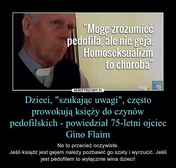 """Dzieci, """"szukając uwagi"""", często prowokują księży do czynów pedofilskich - powiedział 75-letni ojciec Gino Flaim – No to przecież oczywiste.Jeśli ksiądz jest gejem należy pozbawić go szaty i wyrzucić. Jeśli jest pedofilem to wyłącznie wina dzieci!"""