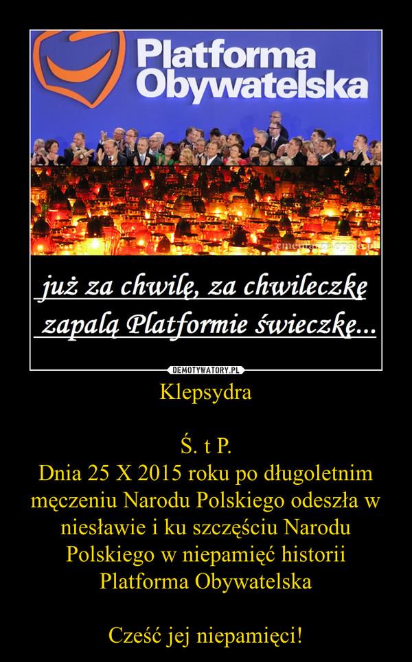 KlepsydraŚ. t P.Dnia 25 X 2015 roku po długoletnim męczeniu Narodu Polskiego odeszła w niesławie i ku szczęściu Narodu Polskiego w niepamięć historiiPlatforma ObywatelskaCześć jej niepamięci! –