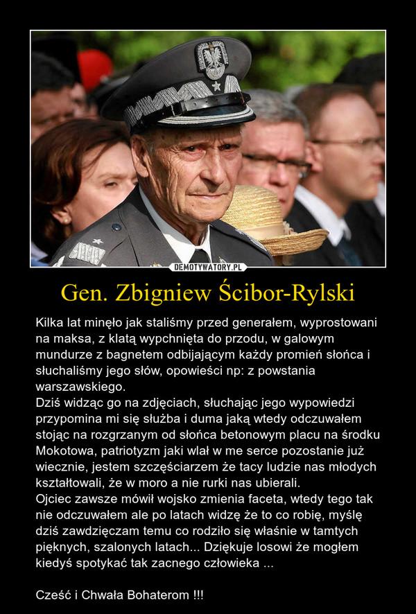 Gen. Zbigniew Ścibor-Rylski – Kilka lat minęło jak staliśmy przed generałem, wyprostowani na maksa, z klatą wypchnięta do przodu, w galowym mundurze z bagnetem odbijającym każdy promień słońca i słuchaliśmy jego słów, opowieści np: z powstania warszawskiego.Dziś widząc go na zdjęciach, słuchając jego wypowiedzi przypomina mi się służba i duma jaką wtedy odczuwałem stojąc na rozgrzanym od słońca betonowym placu na środku Mokotowa, patriotyzm jaki wlał w me serce pozostanie już wiecznie, jestem szczęściarzem że tacy ludzie nas młodych kształtowali, że w moro a nie rurki nas ubierali.Ojciec zawsze mówił wojsko zmienia faceta, wtedy tego tak nie odczuwałem ale po latach widzę że to co robię, myślę dziś zawdzięczam temu co rodziło się właśnie w tamtych pięknych, szalonych latach... Dziękuje losowi że mogłem kiedyś spotykać tak zacnego człowieka ...Cześć i Chwała Bohaterom !!!