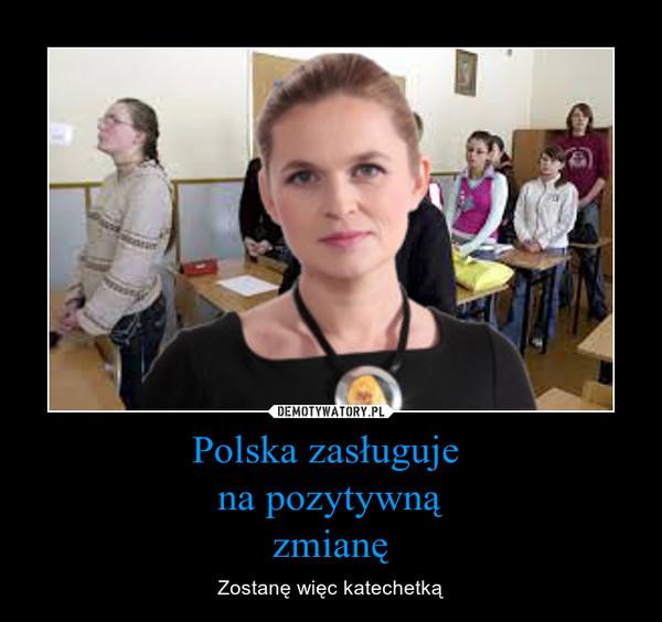 Polska zasługuje na pozytywnązmianę – Zostanę więc katechetką