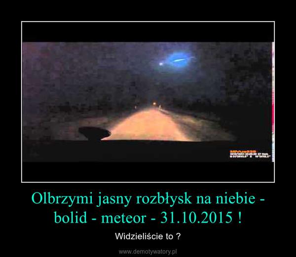 Olbrzymi jasny rozbłysk na niebie - bolid - meteor - 31.10.2015 ! – Widzieliście to ?