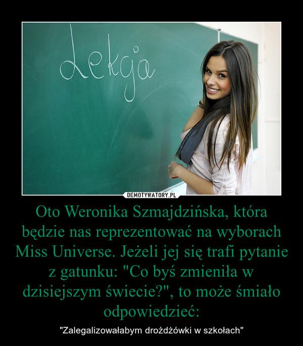 """Oto Weronika Szmajdzińska, która będzie nas reprezentować na wyborach Miss Universe. Jeżeli jej się trafi pytanie z gatunku: """"Co byś zmieniła w dzisiejszym świecie?"""", to może śmiało odpowiedzieć: – """"Zalegalizowałabym drożdżówki w szkołach"""""""