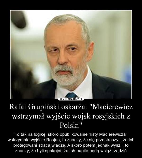 """Rafał Grupiński oskarża: """"Macierewicz wstrzymał wyjście wojsk rosyjskich z Polski"""" – To tak na logikę: skoro opublikowanie """"listy Macierewicza"""" wstrzymało wyjście Rosjan, to znaczy, że się przestraszyli, że ich protegowani stracą władzę. A skoro potem jednak wyszli, to znaczy, że byli spokojni, że ich pupile będą wciąż rządzić"""