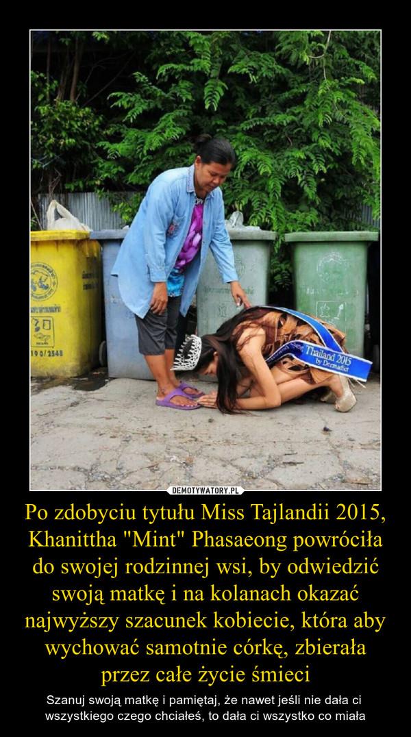 """Po zdobyciu tytułu Miss Tajlandii 2015, Khanittha """"Mint"""" Phasaeong powróciła do swojej rodzinnej wsi, by odwiedzić swoją matkę i na kolanach okazać najwyższy szacunek kobiecie, która aby wychować samotnie córkę, zbierała przez całe życie śmieci – Szanuj swoją matkę i pamiętaj, że nawet jeśli nie dała ci wszystkiego czego chciałeś, to dała ci wszystko co miała"""