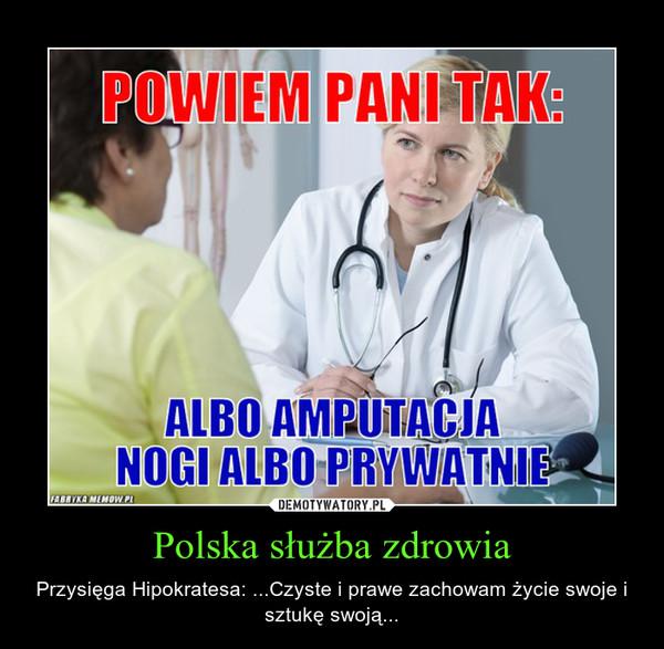 Polska służba zdrowia – Przysięga Hipokratesa: ...Czyste i prawe zachowam życie swoje i sztukę swoją...