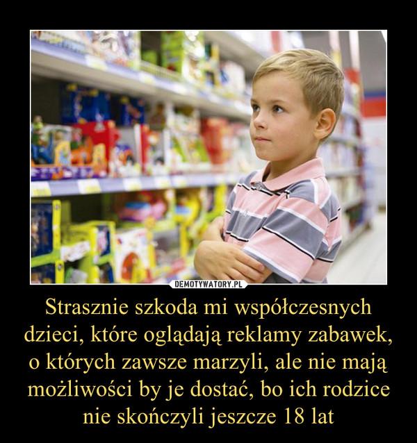 Strasznie szkoda mi współczesnych dzieci, które oglądają reklamy zabawek, o których zawsze marzyli, ale nie mają możliwości by je dostać, bo ich rodzice nie skończyli jeszcze 18 lat –