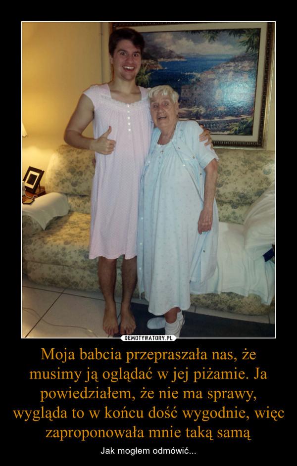 Moja babcia przepraszała nas, że musimy ją oglądać w jej piżamie. Ja powiedziałem, że nie ma sprawy, wygląda to w końcu dość wygodnie, więc zaproponowała mnie taką samą – Jak mogłem odmówić...