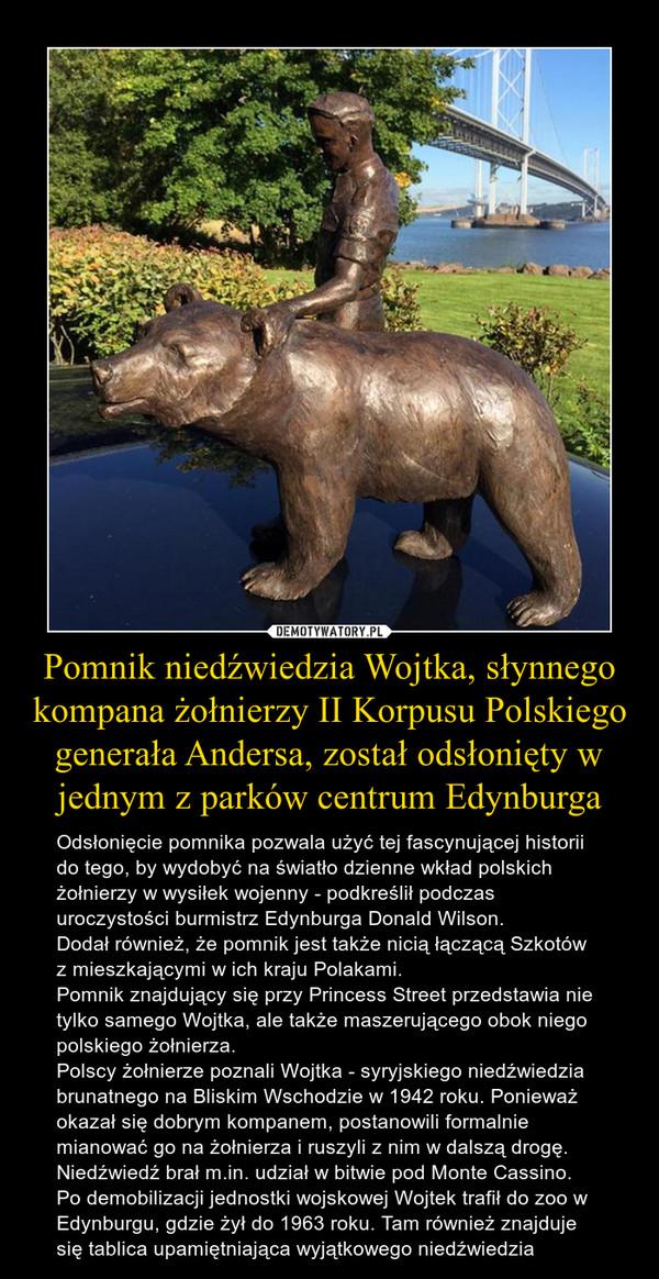 Pomnik niedźwiedzia Wojtka, słynnego kompana żołnierzy II Korpusu Polskiego generała Andersa, został odsłonięty w jednym z parków centrum Edynburga – Odsłonięcie pomnika pozwala użyć tej fascynującej historii do tego, by wydobyć na światło dzienne wkład polskich żołnierzy w wysiłek wojenny - podkreślił podczas uroczystości burmistrz Edynburga Donald Wilson.Dodał również, że pomnik jest także nicią łączącą Szkotów z mieszkającymi w ich kraju Polakami.Pomnik znajdujący się przy Princess Street przedstawia nie tylko samego Wojtka, ale także maszerującego obok niego polskiego żołnierza. Polscy żołnierze poznali Wojtka - syryjskiego niedźwiedzia brunatnego na Bliskim Wschodzie w 1942 roku. Ponieważ okazał się dobrym kompanem, postanowili formalnie mianować go na żołnierza i ruszyli z nim w dalszą drogę. Niedźwiedź brał m.in. udział w bitwie pod Monte Cassino.Po demobilizacji jednostki wojskowej Wojtek trafił do zoo w Edynburgu, gdzie żył do 1963 roku. Tam również znajduje się tablica upamiętniająca wyjątkowego niedźwiedzia