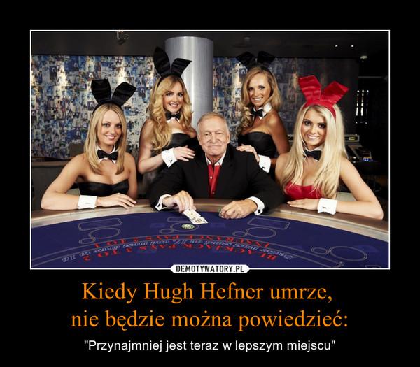 """Kiedy Hugh Hefner umrze, nie będzie można powiedzieć: – """"Przynajmniej jest teraz w lepszym miejscu"""""""