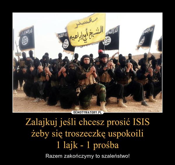 Zalajkuj jeśli chcesz prosić ISISżeby się troszeczkę uspokoili1 lajk - 1 prośba – Razem zakończymy to szaleństwo!
