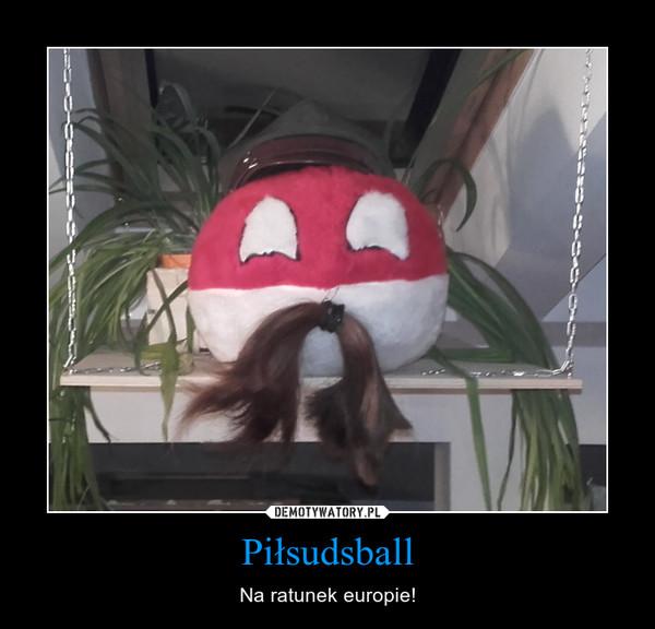 Piłsudsball – Na ratunek europie!