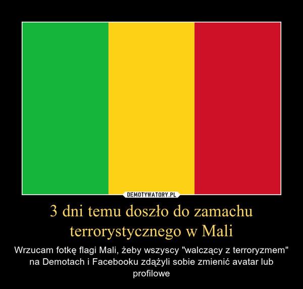 """3 dni temu doszło do zamachu terrorystycznego w Mali – Wrzucam fotkę flagi Mali, żeby wszyscy """"walczący z terroryzmem"""" na Demotach i Facebooku zdążyli sobie zmienić avatar lub profilowe"""
