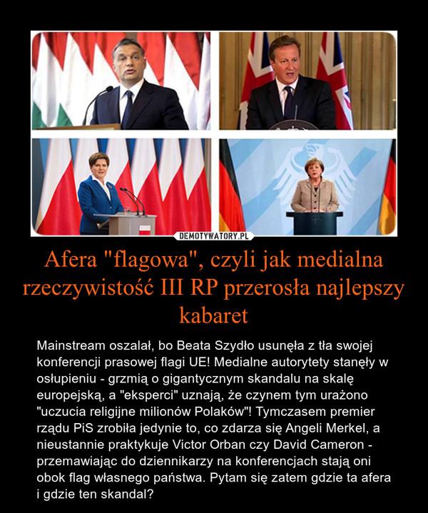 """Afera """"flagowa"""", czyli jak medialna rzeczywistość III RP przerosła najlepszy kabaret – Mainstream oszalał, bo Beata Szydło usunęła z tła swojej konferencji prasowej flagi UE! Medialne autorytety stanęły w osłupieniu - grzmią o gigantycznym skandalu na skalę europejską, a """"eksperci"""" uznają, że czynem tym urażono """"uczucia religijne milionów Polaków""""! Tymczasem premier rządu PiS zrobiła jedynie to, co zdarza się Angeli Merkel, a nieustannie praktykuje Victor Orban czy David Cameron - przemawiając do dziennikarzy na konferencjach stają oni obok flag własnego państwa. Pytam się zatem gdzie ta afera i gdzie ten skandal?"""