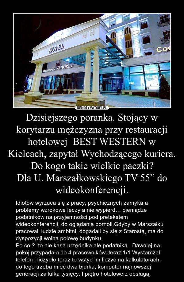 """Dzisiejszego poranka. Stojący w korytarzu mężczyzna przy restauracji hotelowej  BEST WESTERN w Kielcach, zapytał Wychodzącego kuriera.Do kogo takie wielkie paczki?Dla U. Marszałkowskiego TV 55"""" do wideokonferencji. – Idiotów wyrzuca się z pracy, psychicznych zamyka a problemy wzrokowe leczy a nie wypierd… pieniądze podatników na przyjemności pod pretekstem wideokonferencji, do oglądania pornoli.Gdyby w Marszałku pracowali ludzie ambitni, dogadali by się z Starostą, ma do dyspozycji wolną połowę budynku.Po co ?  to nie kasa urzędnika ale podatnika.  Dawniej na pokój przypadało do 4 pracowników, teraz 1/1 Wystarczał telefon i liczydło teraz to wstyd im liczyć na kalkulatorach, do tego trzeba mieć dwa biurka, komputer najnowszej generacji za kilka tysięcy. I piętro hotelowe z obsługą."""