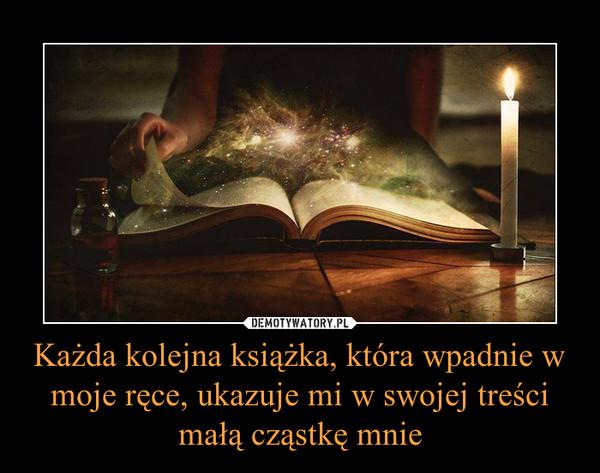 Każda kolejna książka, która wpadnie w moje ręce, ukazuje mi w swojej treści małą cząstkę mnie –