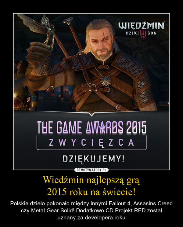 Wiedźmin najlepszą grą2015 roku na świecie! – Polskie dzieło pokonało między innymi Fallout 4, Assasins Creed czy Metal Gear Solid! Dodatkowo CD Projekt RED zostałuznany za developera roku