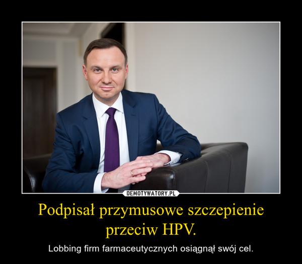 Podpisał przymusowe szczepienie przeciw HPV. – Lobbing firm farmaceutycznych osiągnął swój cel.