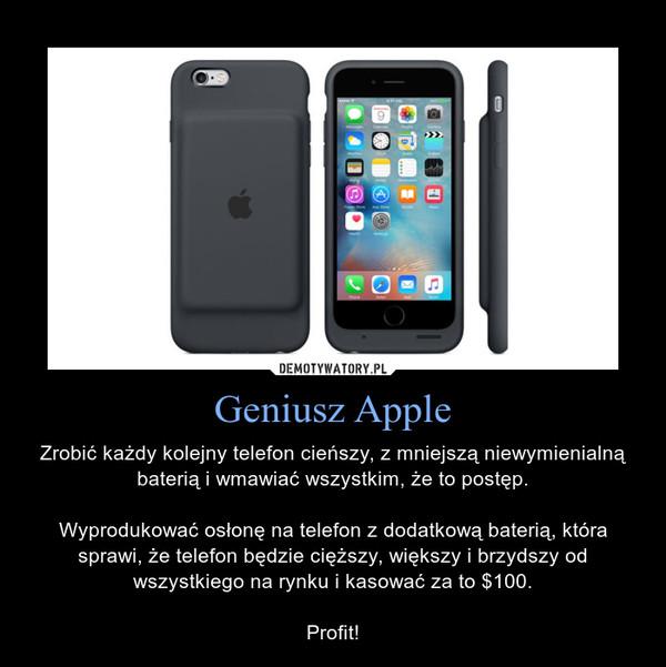 Geniusz Apple – Zrobić każdy kolejny telefon cieńszy, z mniejszą niewymienialną baterią i wmawiać wszystkim, że to postęp.Wyprodukować osłonę na telefon z dodatkową baterią, która sprawi, że telefon będzie cięższy, większy i brzydszy od wszystkiego na rynku i kasować za to $100.Profit!