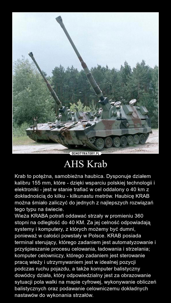 AHS Krab – Krab to potężna, samobieżna haubica. Dysponuje działem kalibru 155 mm, które - dzięki wsparciu polskiej technologii i elektroniki - jest w stanie trafiać w cel oddalony o 40 km z dokładnością do kilku - kilkunastu metrów. Haubicę KRAB można śmiało zaliczyć do jednych z najlepszych rozwiązań tego typu na świecie.Wieża KRABA potrafi oddawać strzały w promieniu 360 stopni na odległość do 40 KM. Za jej celność odpowiadają systemy i komputery, z których możemy być dumni, ponieważ w całości powstały w Polsce. KRAB posiada terminal sterujący, którego zadaniem jest automatyzowanie i przyśpieszanie procesu celowania, ładowania i strzelania; komputer celowniczy, którego zadaniem jest sterowanie pracą wieży i utrzymywaniem jest w idealnej pozycji podczas ruchu pojazdu, a także komputer balistyczny dowódcy działa, który odpowiedzialny jest za obrazowanie sytuacji pola walki na mapie cyfrowej, wykonywanie obliczeń balistycznych oraz podawanie celowniczemu dokładnych nastawów do wykonania strzałów.