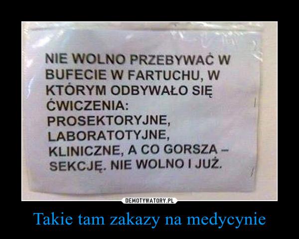 Takie tam zakazy na medycynie –  Nie wolno przebywać w bufecie w fartuchu, w którym odbywało się ćwiczenia:Prosektoryjne,Laboratoryjne,Kliniczne, a co gorsza - sekcję. Nie wolno i już