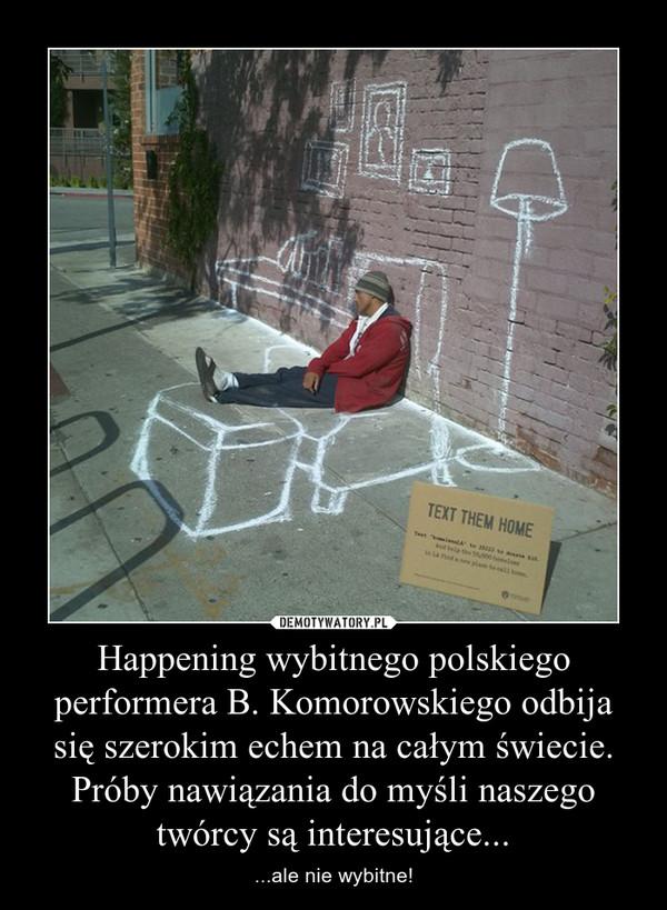 Happening wybitnego polskiego performera B. Komorowskiego odbija się szerokim echem na całym świecie. Próby nawiązania do myśli naszego twórcy są interesujące... – ...ale nie wybitne!