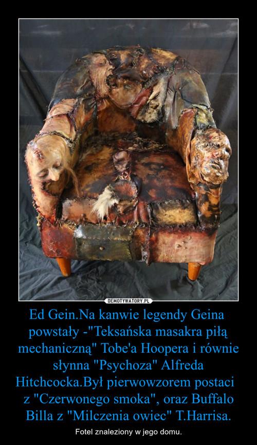 """Ed Gein.Na kanwie legendy Geina  powstały -""""Teksańska masakra piłą mechaniczną"""" Tobe'a Hoopera i równie słynna """"Psychoza"""" Alfreda Hitchcocka.Był pierwowzorem postaci   z """"Czerwonego smoka"""", oraz Buffalo Billa z """"Mil"""