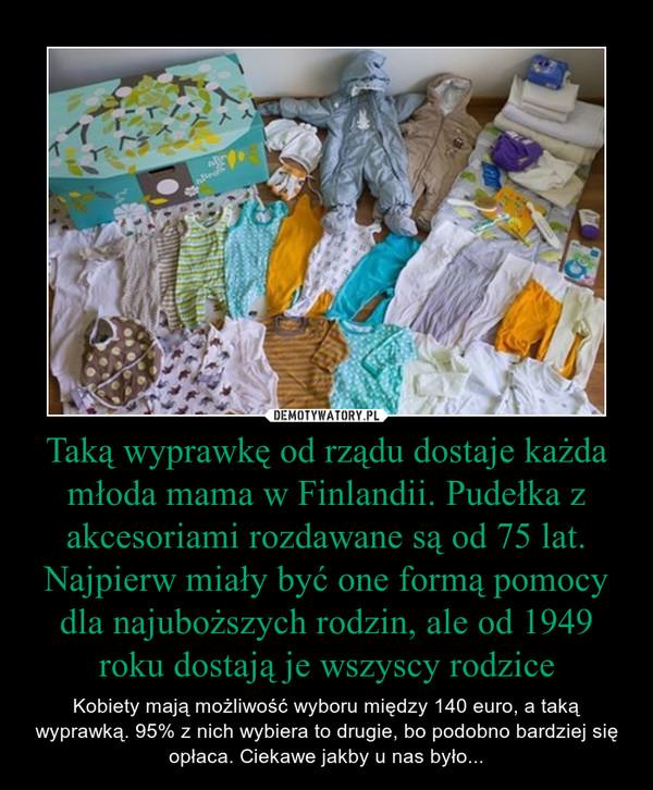 Taką wyprawkę od rządu dostaje każda młoda mama w Finlandii. Pudełka z akcesoriami rozdawane są od 75 lat. Najpierw miały być one formą pomocy dla najuboższych rodzin, ale od 1949 roku dostają je wszyscy rodzice – Kobiety mają możliwość wyboru między 140 euro, a taką wyprawką. 95% z nich wybiera to drugie, bo podobno bardziej się opłaca. Ciekawe jakby u nas było...