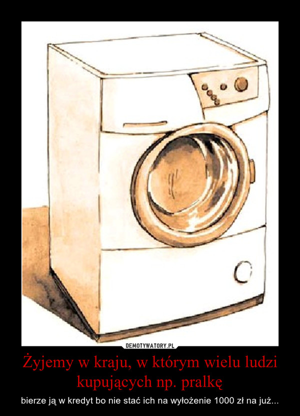 Żyjemy w kraju, w którym wielu ludzi kupujących np. pralkę – bierze ją w kredyt bo nie stać ich na wyłożenie 1000 zł na już...