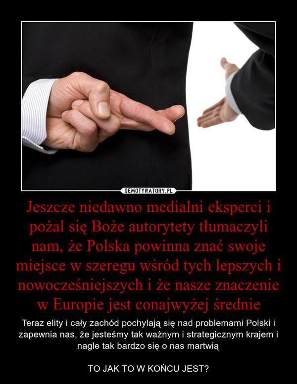 Jeszcze niedawno medialni eksperci i pożal się Boże autorytety tłumaczyli nam, że Polska powinna znać swoje miejsce w szeregu wśród tych lepszych i nowocześniejszych i że nasze znaczenie w Europie jest conajwyżej średnie – Teraz elity i cały zachód pochylają się nad problemami Polski i zapewnia nas, że jesteśmy tak ważnym i strategicznym krajem i nagle tak bardzo się o nas martwiąTO JAK TO W KOŃCU JEST?