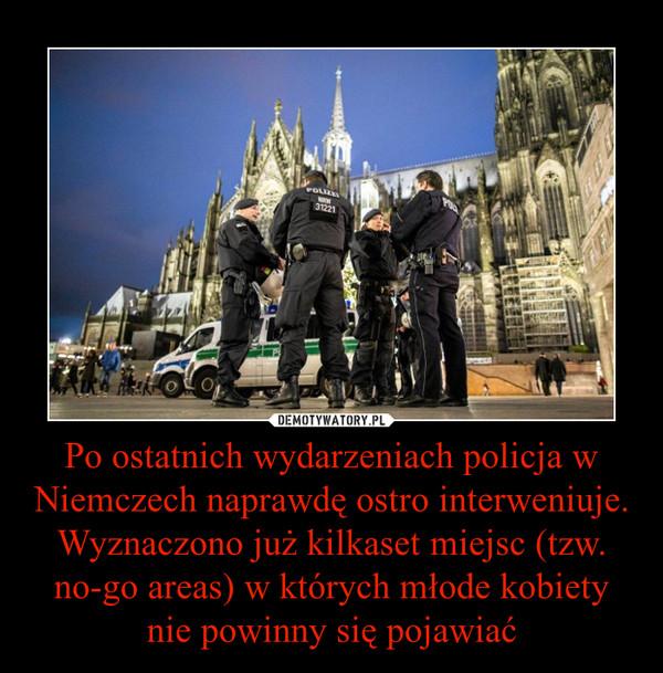 Po ostatnich wydarzeniach policja w Niemczech naprawdę ostro interweniuje.Wyznaczono już kilkaset miejsc (tzw. no-go areas) w których młode kobiety nie powinny się pojawiać –