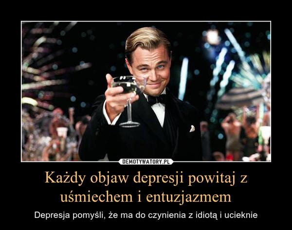Każdy objaw depresji powitaj z uśmiechem i entuzjazmem – Depresja pomyśli, że ma do czynienia z idiotą i ucieknie