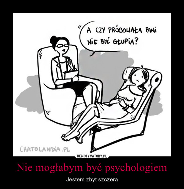 Nie mogłabym być psychologiem – Jestem zbyt szczera