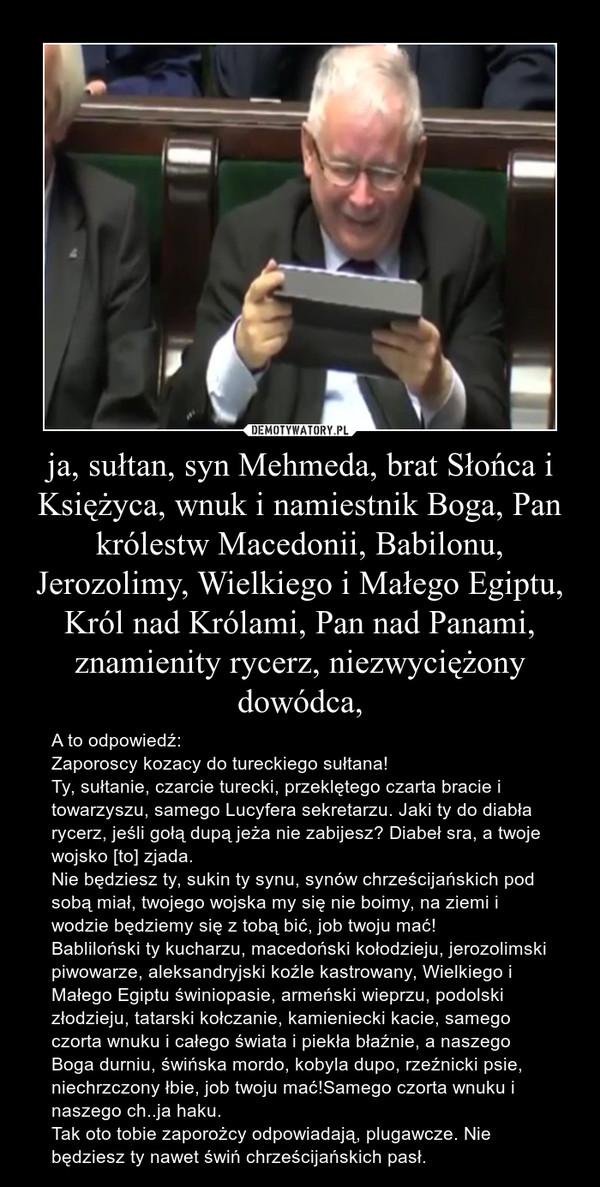 ja, sułtan, syn Mehmeda, brat Słońca i Księżyca, wnuk i namiestnik Boga, Pan królestw Macedonii, Babilonu, Jerozolimy, Wielkiego i Małego Egiptu, Król nad Królami, Pan nad Panami, znamienity rycerz, niezwyciężony dowódca, – A to odpowiedź:Zaporoscy kozacy do tureckiego sułtana!Ty, sułtanie, czarcie turecki, przeklętego czarta bracie i towarzyszu, samego Lucyfera sekretarzu. Jaki ty do diabła rycerz, jeśli gołą dupą jeża nie zabijesz? Diabeł sra, a twoje wojsko [to] zjada.Nie będziesz ty, sukin ty synu, synów chrześcijańskich pod sobą miał, twojego wojska my się nie boimy, na ziemi i wodzie będziemy się z tobą bić, job twoju mać!Babliloński ty kucharzu, macedoński kołodzieju, jerozolimski piwowarze, aleksandryjski koźle kastrowany, Wielkiego i Małego Egiptu świniopasie, armeński wieprzu, podolski złodzieju, tatarski kołczanie, kamieniecki kacie, samego czorta wnuku i całego świata i piekła błaźnie, a naszego Boga durniu, świńska mordo, kobyla dupo, rzeźnicki psie, niechrzczony łbie, job twoju mać!Samego czorta wnuku i naszego ch..ja haku.Tak oto tobie zaporożcy odpowiadają, plugawcze. Nie będziesz ty nawet świń chrześcijańskich pasł.