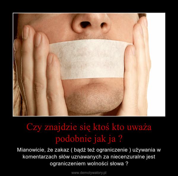 Czy znajdzie się ktoś kto uważa podobnie jak ja ? – Mianowicie, że zakaz ( bądź też ograniczenie ) używania w komentarzach słów uznawanych za niecenzuralne jest ograniczeniem wolności słowa ?