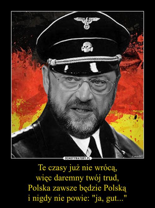"""Te czasy już nie wrócą, więc daremny twój trud, Polska zawsze będzie Polską i nigdy nie powie: """"ja, gut..."""""""